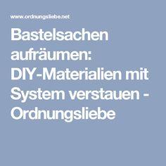 Bastelsachen aufräumen: DIY-Materialien mit System verstauen - Ordnungsliebe