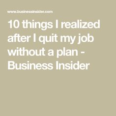 10 things I realized after I quit my job without a plan - Business Insider Live On Less, I Quit My Job, Getting Fired, Quitting Your Job, New Opportunities, Something To Do, Interview, About Me Blog, Knowledge
