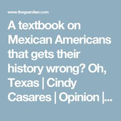 A textbook on Mexican Americans that gets their history wrong? Oh, Texas | Cindy Casares | Opinion | The Guardian