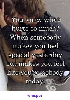 You know what hurts so much? When somebody makes you feel special yesterday but makes you feel like you're nobody today.