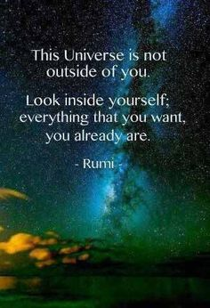 """The Universe is not outside you. Looking inside yourself; everything you want, you already are.' - Rumi"