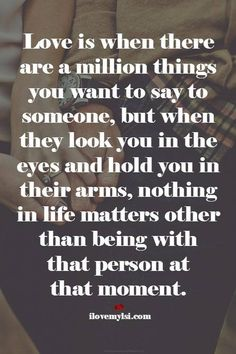 Love is when there are a million things you want to say to someone, but when they look you in the eyes and hold you in their arms...