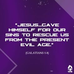 """""""Grace to you and peace from God our Father and the Lord Jesus Christ, who gave himself for our sins to deliver us from the present evil age, according to the will of our God and Father, to whom be the glory forever and ever. Amen.""""  - Galatians 1:3-5"""