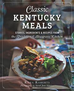 Classic Kentucky Meals: Stories, Ingredients & Recipes from the Traditional Bluegrass Kitchen - Rona Roberts