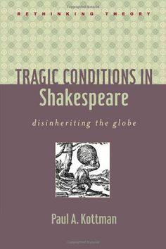 Tragic Conditions in Shakespeare: Disinheriting the Globe (Rethinking Theory)/ Paul A. Kottman- A822 KOT
