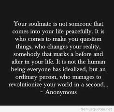 "If there's any truth to this, then it certainly feels like SEM could be my soulmate, based on the chaos I'm quietly dealing with in my head, the upheaval in my heart, and the changes (for the better, I think) that I've made to win her attention. But, if she is my soulmate, oh how I wish someone would let her know. She has definitely created revolutionary change in my life (or may yet, hopefully). But, contrary to what this says, SEM is far from ""ordinary"""