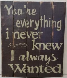 You're everything I never knew I always wanted - 15 x 18 Distressed Wood Sign