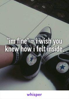 """""""im fine"""" = i wish you knew how i felt inside."""