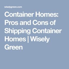 Container Homes: Pros and Cons of Shipping Container Homes | Wisely Green