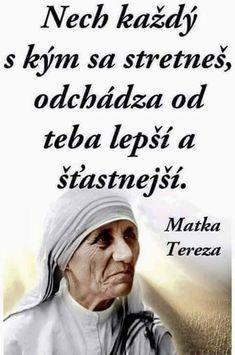 Ať každý, s kým se setkáš, odchází od tebe lepší a šťastnější. Motto, Christ Quotes, Mother Teresa, Hope Love, Jokes Quotes, Quotations, Texts, Pray, Positivity