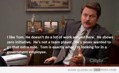 """Government employee - Funny quote by Ron Swanson: """"I like Tom. He doesn't do a lot of work around here. He shows zero initiative. He's not a team player. He's never wanted to go that extra mile. Tom is exactly what I'm looking for in a government employee."""""""