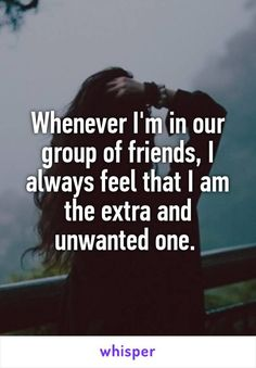 Whenever I'm in our group of friends, I always feel that I am the extra and unwanted one.
