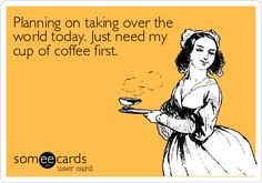 Planning on taking over the world today. Just need my cup of coffee first.