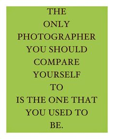 """The only photographer you should compare yourself to is the one that you used to be."""