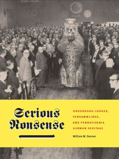 SERIOUS NONSENSE: Groundhog Lodges, Versammlinge, and Pennsylvania German Heritage | By William W. Donner | http://www.psupress.org/books/titles/978-0-271-07118-3.html