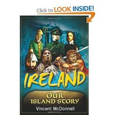 "Ireland: Our Island Story: Vincent McDonnell: 9781848891180  ""makes 9,000 years of Irish history very accessible to all. His book presents history as a series of stories for children in engaging, vivid narrative that celebrates Ireland's success, along with her ancient heritage"" - Ireland's Own"