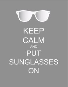 KEEP CALM. PUT SUNGLASSES ON.