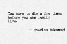 You have to die a few times before you can really live. Charles Bukowski