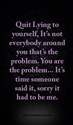 Quit Lying to yourself, It's not everybody around you that's the problem. You are the problem... It's time someone said it, sorry it had to be me.                                                                                                                                                                                 More