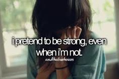 I pretend to be strong even when I'm not...