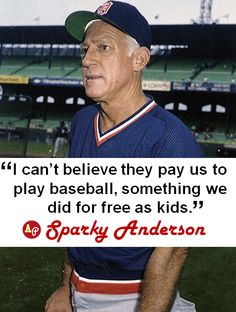 """""""I can't believe they pay us to play baseball, something we did for free as kids."""" - #SparkyAnderson"""