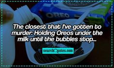 The closest that I've gotten to murder: Holding Oreos under the milk until the bubbles stop...