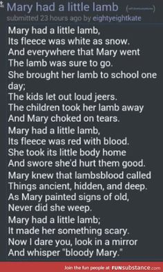 this nursery rhyme is a remake of the actual mary had a little lamb and i find this one scary and not okay for children to read. FunSubstance retrieved from http://funsubstance.com/next/1419319337/