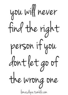 This is so true. I speak from experience. You will never find the right person if you don't let go of the wrong one.