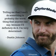 Telling me that I can't do something is probably the worst thing that anyone can say, because I'll definitely do it. I'm very determined - Dustin Johnson #Golf #Quotes #GolfQuotes #Golfing #InspirationalQuotes #quoteoftheday