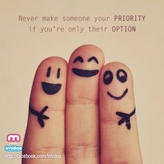 """Never make someone your PRIORITY if you're only their OPTION"""