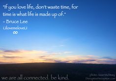 """""""If you love life, don't waste time, for time is what life is made up of."""" - Bruce Lee UlovemeloveU  photo: Sean Michtavy DisruptivePerception.com  we are all connected. be kind."""
