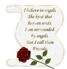 My friends are angels that God sent to help me get through life, while having fun!