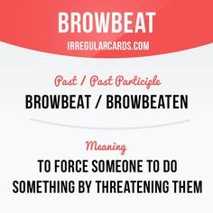 """""""Browbeat"""" means to force someone to do something by threatening them. Example: Don't be browbeaten into working more than you want."""