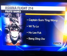 """No, really, this was actually broadcast. Click through for video of the news report. KTVU Reports Asiana Pilots Named """"Sum Ting Wong,"""" """"Ho Lee Fuk"""