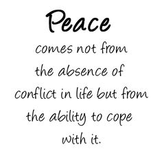 Peace comes not from the absence of conflict in life, but from the ability to cope with it .... #Quote #Peace