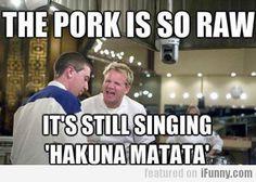 The Pork Is So Raw, It's Still Singing Hakuna...