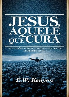 JESUS, AQUELE QUE CURAMULTIDÕES FORAM CURADAS ENQUANTO LIAM              ESTE LIVRO        E. W. Kenyon
