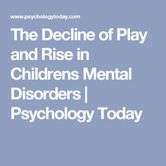 The Decline of Play and Rise in Childrens Mental Disorders | Psychology Today