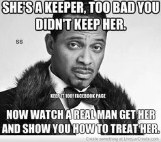 ~She's a keeper, too bad you didn't keep her. Now watch a real man get her and show you how to treat her. True Quotes, Funny Quotes, Funny Memes, Hilarious, Loyal Quotes, Cutest Quotes, Tupac Quotes, Random Quotes, Mike Epps
