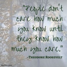 """People don't care how much you know, until they know how much you care."" –Theodore Roosevelt"