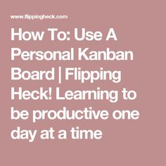 How To: Use A Personal Kanban Board | Flipping Heck! Learning to be productive one day at a time
