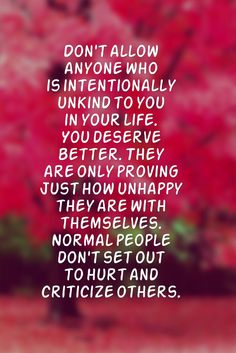 Don't allow anyone who is intentionally unkind to you in your life you deserve better, they are only proving just how unhappy they are with themselves. Normal people don't set out to hurt and criticize others. Great Quotes, Quotes To Live By, Me Quotes, Inspirational Quotes, Daily Quotes, Funny Quotes, Mommy Quotes, Random Quotes, Short Quotes