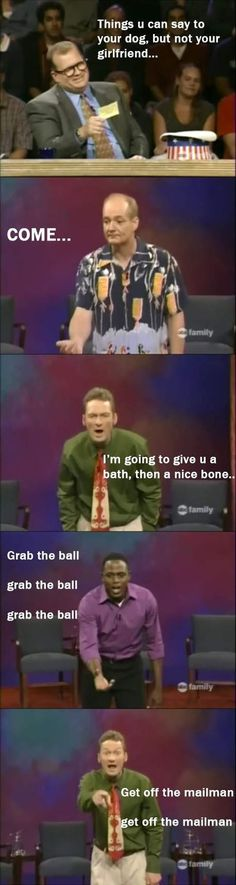 Whose line is it anyway... Things you can say to your dog but not your girlfriend