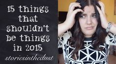 15 THINGS THAT SHOULDN'T BE THINGS IN 2015 | storiesinthedust