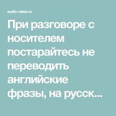 При разговоре с носителем постарайтесь не переводить английские фразы, на русский и наоборот. Перевод замедляет Вашу речь и делает её медленной и неестественной.