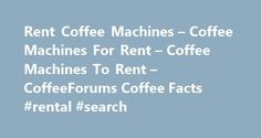 Rent Coffee Machines – Coffee Machines For Rent – Coffee Machines To Rent – CoffeeForums Coffee Facts #rental #search http://renta.remmont.com/rent-coffee-machines-coffee-machines-for-rent-coffee-machines-to-rent-coffeeforums-coffee-facts-rental-search/  #coffee machine rental # Recently Added Most Popular Articles Fact of the Day Best Espresso Maker: Automatic Espresso Maker, Pump Driven Or Steam Driven? Other Great Sites Rent Coffee Machines Most of us at some pointing time start off by…