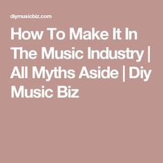 How To Make It In The Music Industry | All Myths Aside | Diy Music Biz
