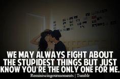 We may always fight about the stupidest things but just know you're the only one for me.