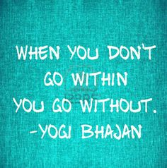 when you don't go within you go without. - yogi bhajan