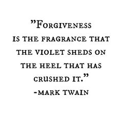 Mark Twain - Forgiveness is the fragrance that the violent sheds on the heel that has crushed it.